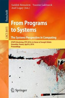From Programs to Systems - The Systems Perspective in Computing: ETAPS Workshop, FPS 2014, in Honor of Joseph Sifakis, Grenoble, France, April 6, 2014, Proceedings - Lecture Notes in Computer Science 8415 (Paperback)