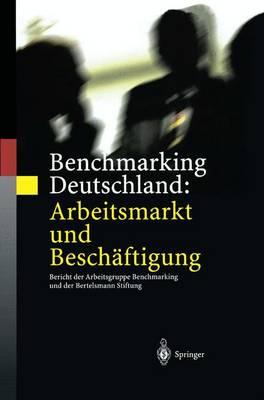Benchmarking Deutschland: Arbeitsmarkt Und Besch ftigung: Bericht Der Arbeitsgruppe Benchmarking Und Der Bertelsmann Stiftung (Paperback)