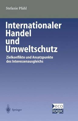 Internationaler Handel Und Umweltschutz: Zielkonflikte Und Ansatzpunkte Des Interessenausgleichs - Beitrage Zur Internationalen Und Europaischen (Paperback)