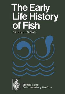 The Early Life History of Fish: The Proceedings of an International Symposium Held at the Dunstaffnage Marine Research Laboratory of the Scottish Marine Biological Association at Oban, Scotland, from May 17-23, 1973 (Paperback)
