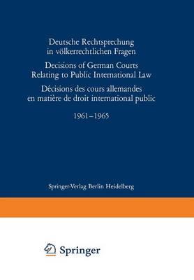 Deutsche Rechtsprechung in Volkerrechtlichen Fragen / Decisions of German Courts Relating to Public International Law / Decision des Cours Allemandes en Matiere de Droit International Public 1961-1965 (Paperback)