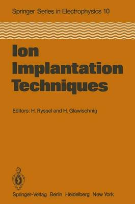 Ion Implantation Techniques: Lectures given at the Ion Implantation School in Connection with Fourth International Conference on Ion Implantation: Equipment and Techniques Berchtesgaden, Fed. Rep. of Germany, September 13-15, 1982 - Springer Series in Electronics and Photonics 10 (Paperback)
