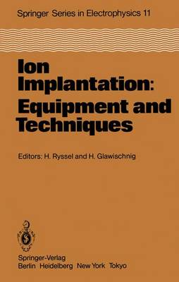 Ion Implantation: Equipment and Techniques: Proceedings of the Fourth International Conference Berchtesgaden, Fed. Rep. of Germany, September 13-17, 1982 - Springer Series in Electronics and Photonics 11 (Paperback)