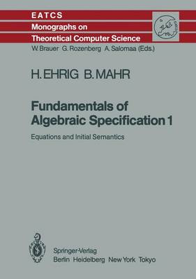 Fundamentals of Algebraic Specification 1: Equations and Initial Semantics - Monographs in Theoretical Computer Science. An EATCS Series 6 (Paperback)
