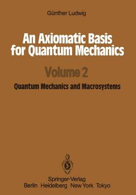 An An Axiomatic Basis for Quantum Mechanics: An Axiomatic Basis for Quantum Mechanics Quantum Mechanics and Macrosystems Volume 2 (Paperback)