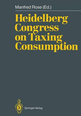 Heidelberg Congress on Taxing Consumption: Proceedings of the International Congress on Taxing Consumption, Held at Heidelberg, June 28-30, 1989 (Paperback)