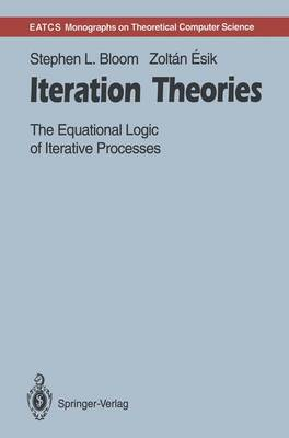 Iteration Theories: The Equational Logic of Iterative Processes - Monographs in Theoretical Computer Science. An EATCS Series (Paperback)