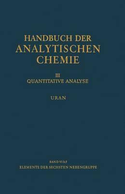 Elemente Der Sechsten Nebengruppe Uran - Handbuch Der Analytischen Chemie Handbook of Analytical Chemistry/Handbuch Der Analytischen Chemie (Paperback)