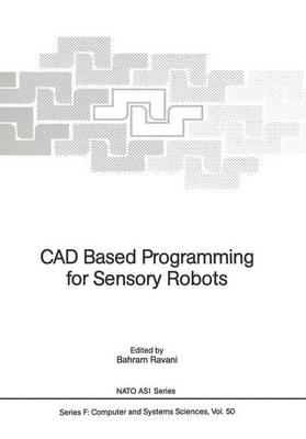 CAD Based Programming for Sensory Robots: Proceedings of the NATO Advanced Research Workshop on CAD Based Programming for Sensory Robots held in Il Ciocco, Italy, July 4-6, 1988 - Nato ASI Subseries F: 50 (Paperback)