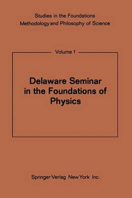 Delaware Seminar in the Foundations of Physics - Studies in the Foundations, Methodology and Philosophy of Science 1 (Paperback)