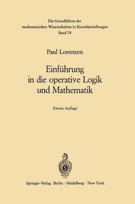 Einfuhrung in Die Operative Logik und Mathematik - Grundlehren der Mathematischen Wissenschaften 78 (Paperback)
