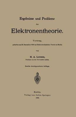 Ergebnisse Und Probleme Der Elektronentheorie: Vortrag, Gehalten Am 20. Dezember 1904 Im Elektrotechnischen Verein Zu Berlin (Paperback)