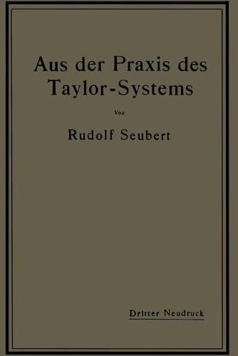 Aus Der Praxis Des Taylor-Systems: Mit Eingehender Beschreibung Seiner Anwendung Bei Der Tabor Manufacturing Company in Philadelphia (Paperback)