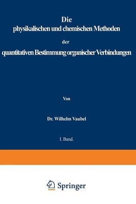Physikalischen Und Chemischen Methoden Der Quantitativen Bestimmung Organischer Verbindungen: I. Band. Die Physikalischen Methoden (Paperback)