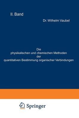 Die Physikalischen Und Chemischen Methoden Der Quantitativen Bestimmung Organischer Verbindungen: II. Band. Die Chemischen Methoden (Paperback)