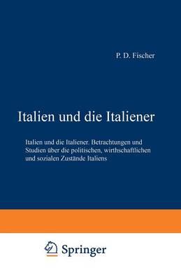 Italien Und Die Italiener: Betrachtungen Und Studien  ber Die Politischen, Wirthschaftlichen Und Sozialen Zust nde Italiens (Paperback)