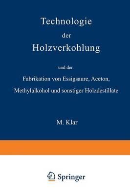 Technologie Der Holzverkohlung Und Der Fabrikation Von Essigs ure, Aceton, Methylalkohol Und Sonstiger Holzdestillate (Paperback)