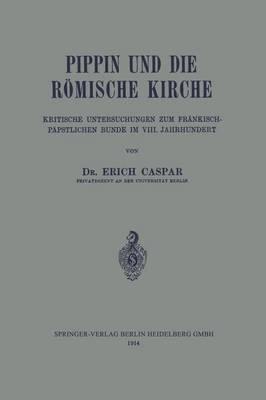 Pippin Und Die R mische Kirche: Kritische Untersuchungen Zum Fr nkisch-P pstlichen Bunde Im VIII. Jahrhundert (Paperback)