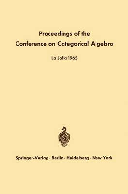 Proceedings of the Conference on Categorical Algebra: La Jolla 1965 (Paperback)