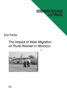 The Impact of Male Migration on Rural Women in Morocco: A Case Study on Gender and Migration - Interethnische Beziehungen Und Kulturwandel - Ethnologische Beitrage Zu Soziokultureller Dynamik No. 68 (Paperback)