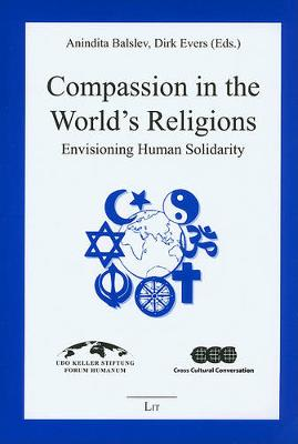 Compassion in the World's Religions: Envisioning Human Solidarity - Religionswissenschaft: Forschung Und Wissenschaft No. 8 (Paperback)