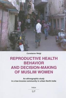 Reproductive Health Behaviour and Decision-making of Muslim Women: An Ethnographic Study in a Low-income Community in Urban North India - Indus. Ethnologische Sudasien-Studien 15 (Paperback)