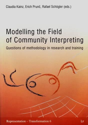 Modelling the Field of Community Interpreting: Questions of Methodology in Research and Training - Translating Across Cultures and Societies 6 (Paperback)