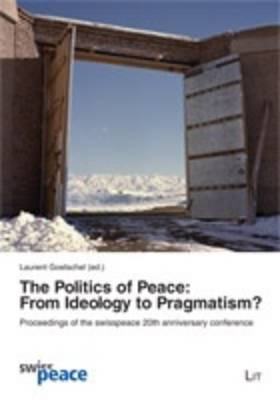 The Politics of Peace: From Ideology to Pragmatism?: Proceedings of the Swiss Peace 20th Anniversary Conference - Internationale Politik 3 (Paperback)