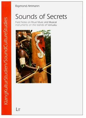 Sounds of Secrets: Field Notes on Ritual Music and Musical Instruments on the Islands of Vanuatu - Soundculturestudies / Klangkulturstudien 07 (Paperback)