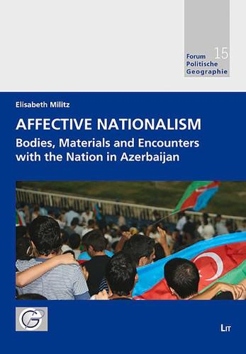 Affective Nationalism: Bodies, Materials and Encounters with the Nation in Azerbaijan - Forum Politische Geographie 15 (Paperback)