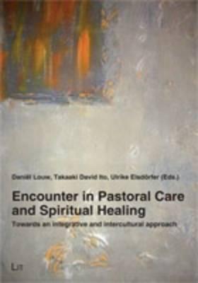 Encounter in Pastoral Care and Spiritual Healing: Towards an Integrative and Intercultural Approach - Pastoral Care and Spiritual Healing 1 (Paperback)