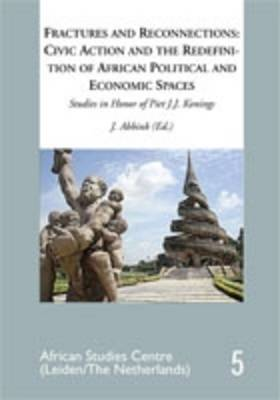 Fractures and Reconnections: Civic Action and the Redefinition of African Political and Economic Spaces: Studies in Honor of Piet J.K. Konings - African Studies Centre/Leiden 5 (Paperback)