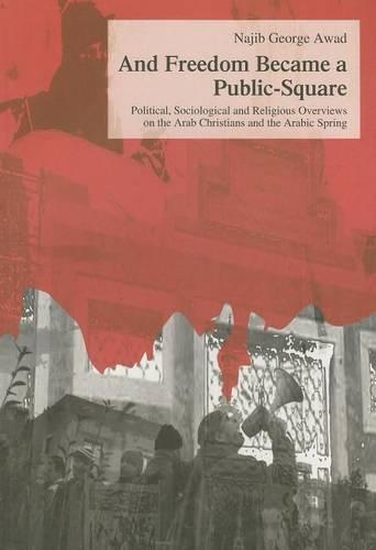 And Freedom Became a Public-square: Political, Sociological and Religious Overviews on the Arab Christians and the Arabic Spring - Studien zur Orientalischen Kirchengeschichte 46 (Paperback)