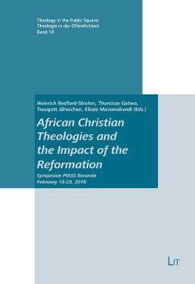 African Christian Theologies and the Impact of the Reformation: Symposium Piass Rwanda February 18-23, 2016 - Theology in the Public Square / Theologie in Der Offentlichk 10 (Paperback)