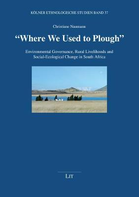 """""""where We Used to Plough"""": Environmental Governance, Rural Livelihoods and Social-Ecological Change in South Africa - Koelner Ethnologische Studien 37 (Paperback)"""