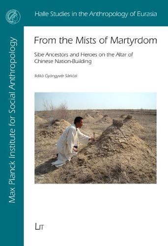 From the Mists of Martyrdom: Sibe Ancestors and Heroes on the Altar of Chinese Nation-Building - Halle Studies in the Anthropology of Eurasia 36 (Paperback)