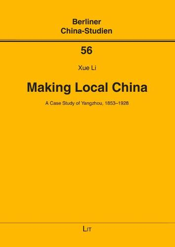 Making Local China: A Case Study of Yangzhou, 1853-1928 - Berliner China-Studien 56 (Paperback)