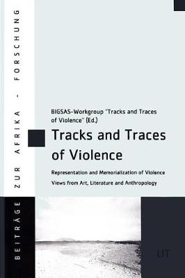 Tracks and Traces of Violence: Representation and Memorialization of Violence. Views from Art, Literature and Anthropology - Beitrage Zur Afrikaforschung 80 (Paperback)