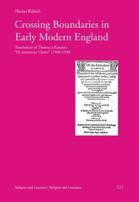 Crossing Boundaries in Early Modern England: Translations of Thomas a Kempis' de Imitatione Christi (1500 - 1700) - Religion Und Literatur. Religion and Literature 6 (Paperback)