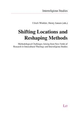 Shifting Locations and Reshaping Methods: Methodological Challenges Arising from New Fields of Research in Intercultural Theology and Interreligious Studies - Interreligious Studies 12 (Paperback)