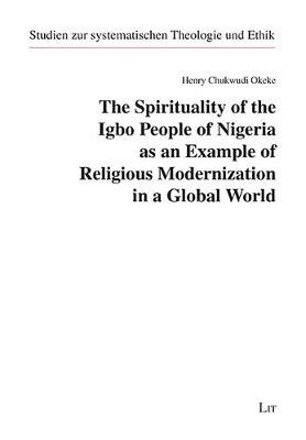 The Spirituality of the Igbo People of Nigeria as an Example of Religious Modernization in a Global World - Studien Zur Systematischen Theologie Und (Paperback)