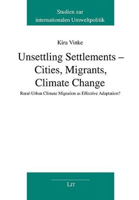 Unsettling Settlements - Cities, Migrants, Climate Change: Rural-Urban Climate Migration as Effective Adaptation? - Studies On International Environmental Policy / Studien Zur (Paperback)