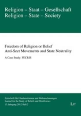 Freedom of Religion or Belief. Anti-sect Movements and State Neutrality: A Case Study: FECRIS - Religion - Staat - Gesellschaft. Zeitschrift fur Glaubensformen und Weltanschauungen 13 (Paperback)
