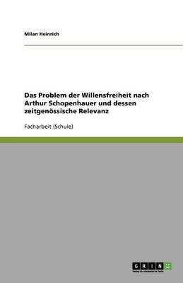 Das Problem Der Willensfreiheit Nach Arthur Schopenhauer Und Dessen Zeitgen ssische Relevanz (Paperback)
