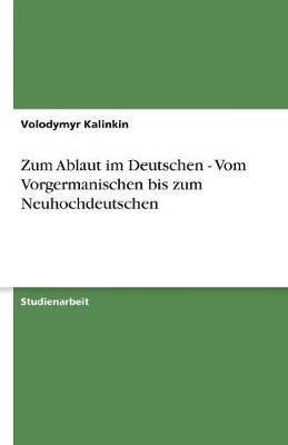 Zum Ablaut Im Deutschen - Vom Vorgermanischen Bis Zum Neuhochdeutschen (Paperback)