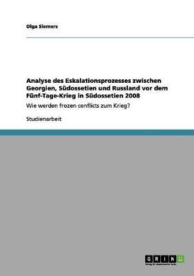 Analyse Des Eskalationsprozesses Zwischen Georgien, Sudossetien Und Russland VOR Dem Funf-Tage-Krieg in Sudossetien 2008 (Paperback)
