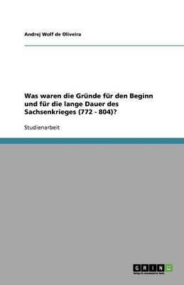 Was Waren Die Gr nde F r Den Beginn Und F r Die Lange Dauer Des Sachsenkrieges (772 - 804)? (Paperback)
