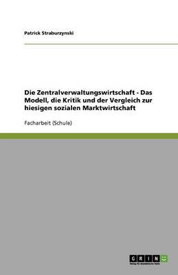 Die Zentralverwaltungswirtschaft - Das Modell, Die Kritik Und Der Vergleich Zur Hiesigen Sozialen Marktwirtschaft (Paperback)
