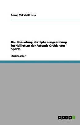 Die Bedeutung Der Ephebengeielung Im Heiligtum Der Artemis Orthia Von Sparta (Paperback)