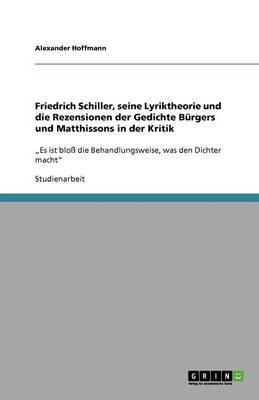 Friedrich Schiller, Seine Lyriktheorie Und Die Rezensionen Der Gedichte Burgers Und Matthissons in Der Kritik (Paperback)